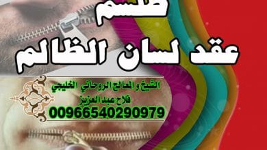 طلسم عقد لسان الظالم الشيخ الروحاني فلاح عبد العزيز 00966540290979