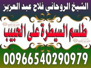 طلسم السيطرة على الحبيب الشيخ الروحاني فلاح عبد العزيز 00966540290979
